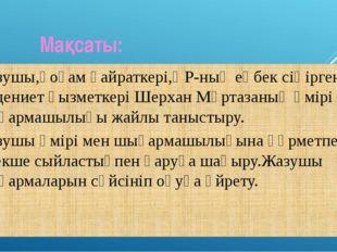Мақсаты: Жазушы,қоғам қайраткері,ҚР-ның еңбек сіңірген мәдениет қызметкері Ш