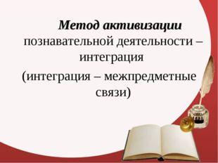 Метод активизации познавательной деятельности – интеграция (интеграция – ме