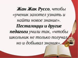 Жан Жак Руссо, чтобы «ученик захотел узнать и найти новое знание». Песталоц