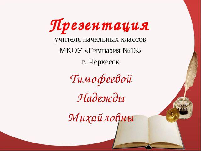 Презентация учителя начальных классов МКОУ «Гимназия №13» г. Черкесск Тимофее...