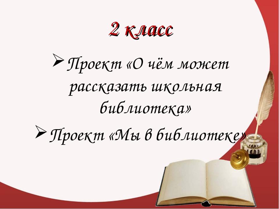 2 класс Проект «О чём может рассказать школьная библиотека» Проект «Мы в библ...
