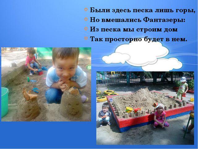 Были здесь песка лишь горы, Но вмешались Фантазеры: Из песка мы строим дом Та...