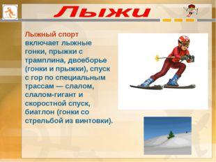 Лыжный спорт включает лыжные гонки, прыжки с трамплина, двоеборье (гонки и пр