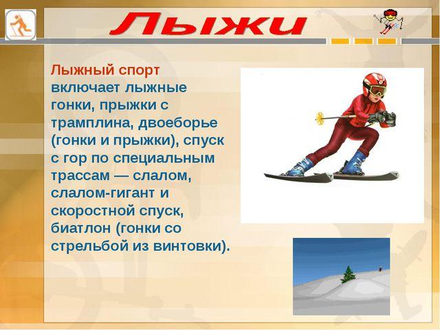Лыжный спорт включает лыжные гонки, прыжки с трамплина, двоеборье (гонки и пр...