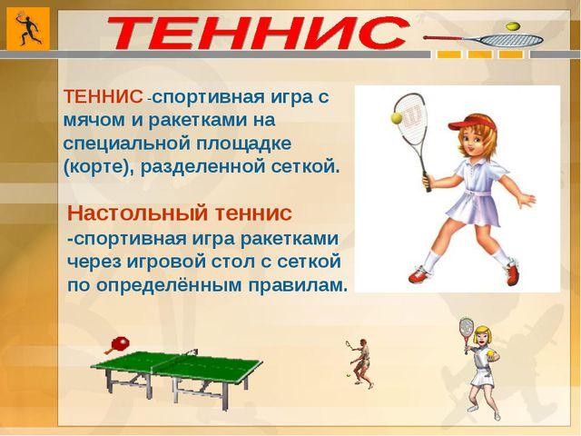 ТЕННИС -спортивная игра с мячом и ракетками на специальной площадке (корте),...