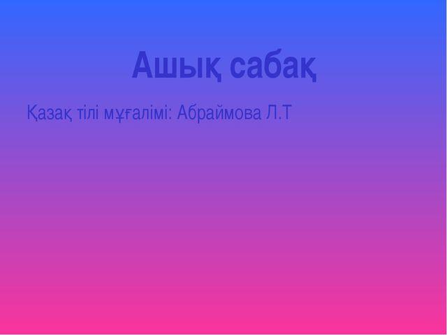 Ашық сабақ Қазақ тілі мұғалімі: Абраймова Л.Т
