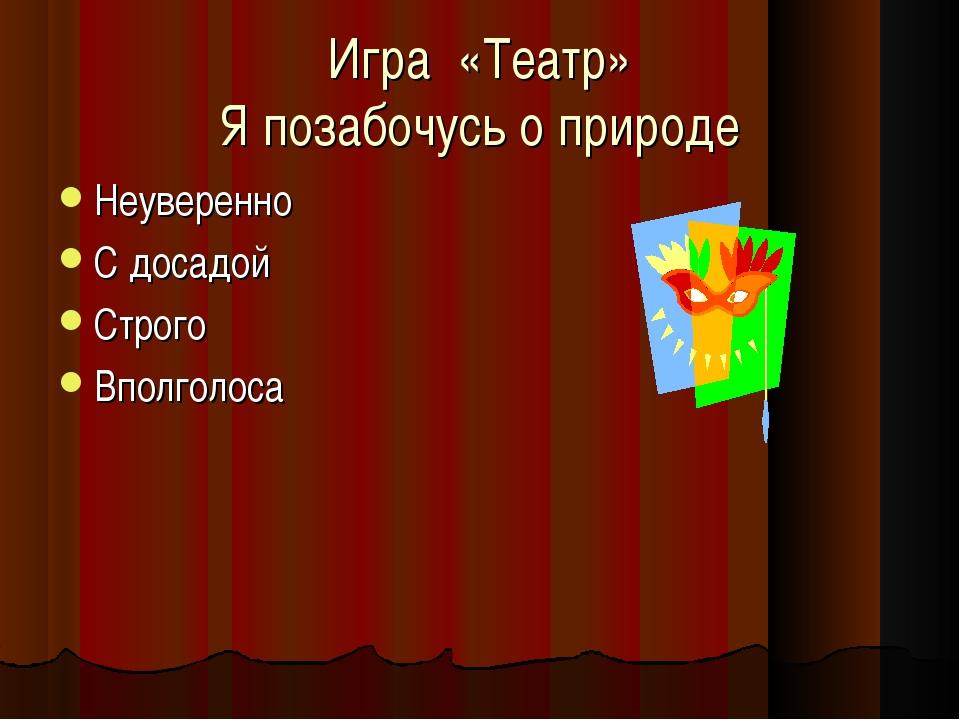 Игра «Театр» Я позабочусь о природе Неуверенно С досадой Строго Вполголоса