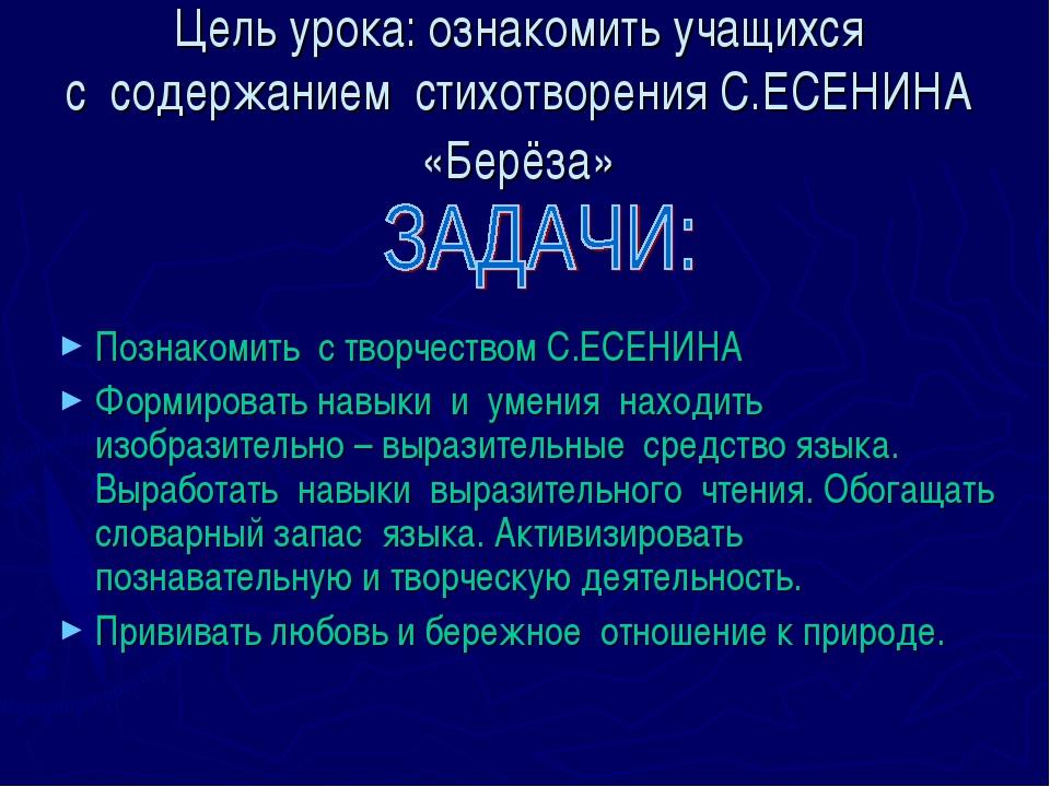 Цель урока: ознакомить учащихся с содержанием стихотворения С.ЕСЕНИНА «Берёза...