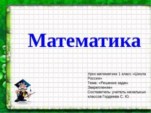 Математика Урок математики 1 класс «Школа России» Тема: «Решение задач. Закре
