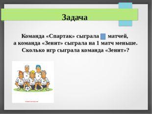 Задача Команда «Спартак» сыграла 5 матчей, а команда «Зенит» сыграла на 1 мат