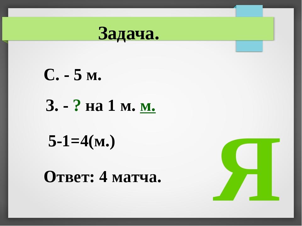 С. - 5 м. З. - ? на 1 м. м. 5-1=4(м.) Ответ: 4 матча. Задача. Я