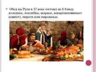 Обед на Руси в 17 веке состоял из 5 блюд: холодное, похлёбка, жаркое, взвар(