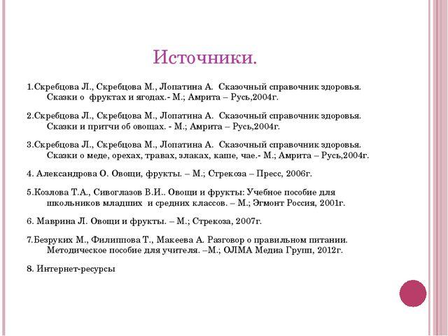 Источники. 1.Скребцова Л., Скребцова М., Лопатина А. Сказочный справочник здо...