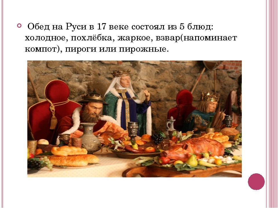 Обед на Руси в 17 веке состоял из 5 блюд: холодное, похлёбка, жаркое, взвар(...