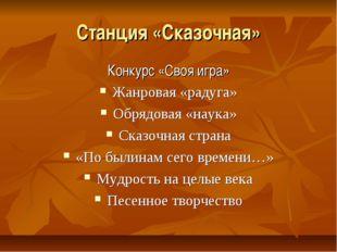 Станция «Сказочная» Конкурс «Своя игра» Жанровая «радуга» Обрядовая «наука» С
