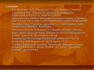 2 команде: Как звали мать М.В. Ломоносова? (Елена Ивановна Сивкова) Где родил