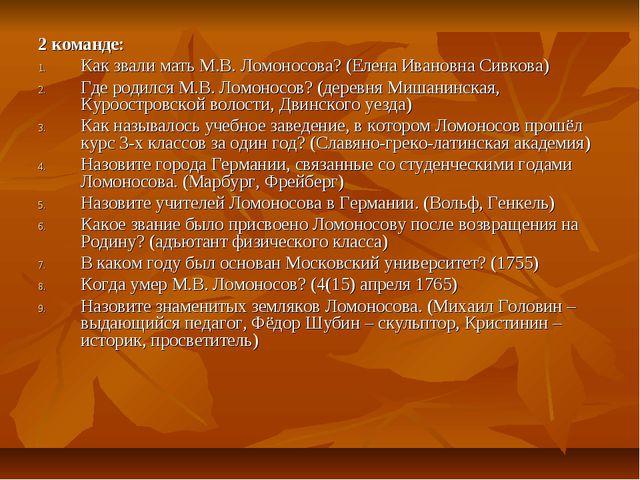 2 команде: Как звали мать М.В. Ломоносова? (Елена Ивановна Сивкова) Где родил...