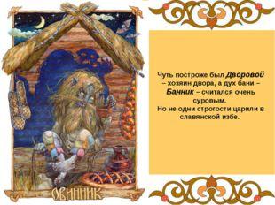 Чуть построже был Дворовой – хозяин двора, а дух бани –Банник – считался очен