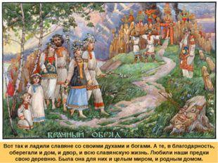 Вот так и ладили славяне со своими духами и богами. А те, в благодарность, об