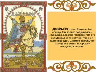 Даждьбог - сын Сварога, бог солнца. Как только поднималось солнышко, славяне