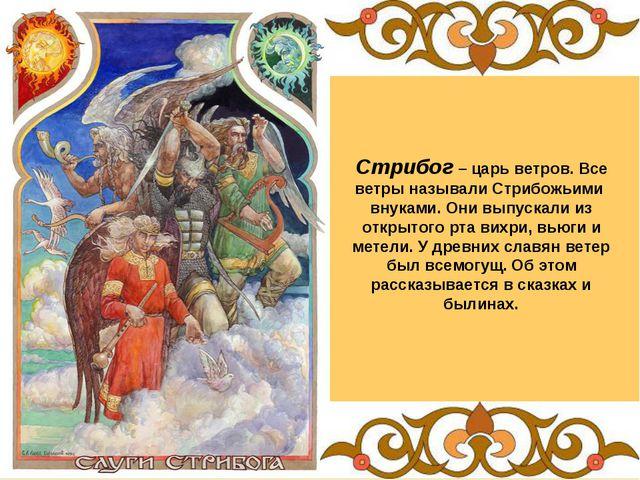 Стрибог – царь ветров. Все ветры называли Стрибожьими внуками. Они выпускали...