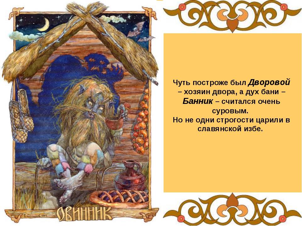 Чуть построже был Дворовой – хозяин двора, а дух бани –Банник – считался очен...