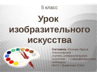 5 класс Урок изобразительного искусства Составила: Юшкова Лариса Александровн
