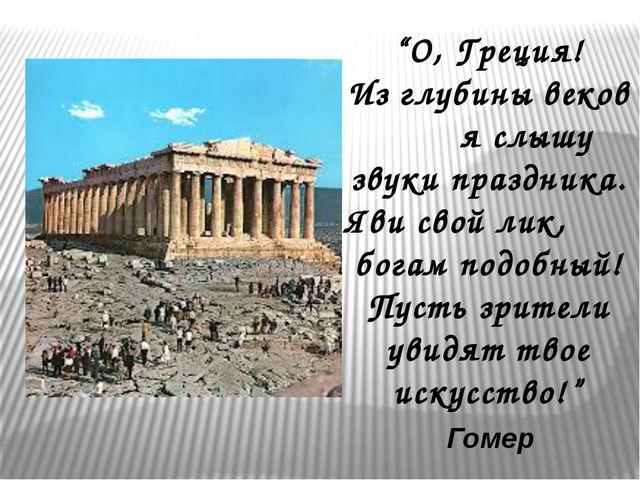 """""""О, Греция! Из глубины веков я слышу звуки праздника. Яви свой лик, богам под..."""