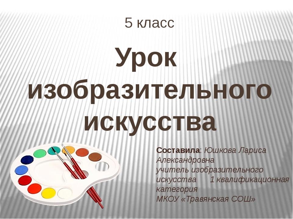 5 класс Урок изобразительного искусства Составила: Юшкова Лариса Александровн...