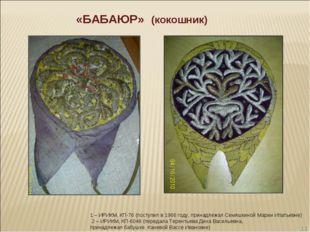 * «БАБАЮР» (кокошник) 1 – ИРИКМ, КП-76 (поступил в 1966 году, принадлежал Сем