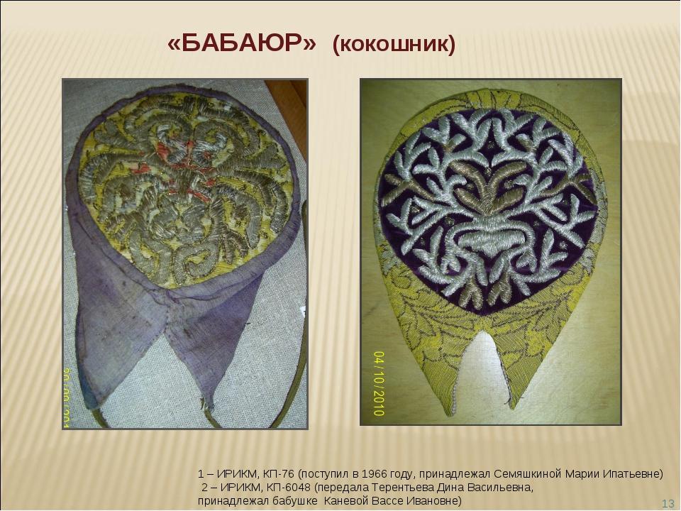 * «БАБАЮР» (кокошник) 1 – ИРИКМ, КП-76 (поступил в 1966 году, принадлежал Сем...