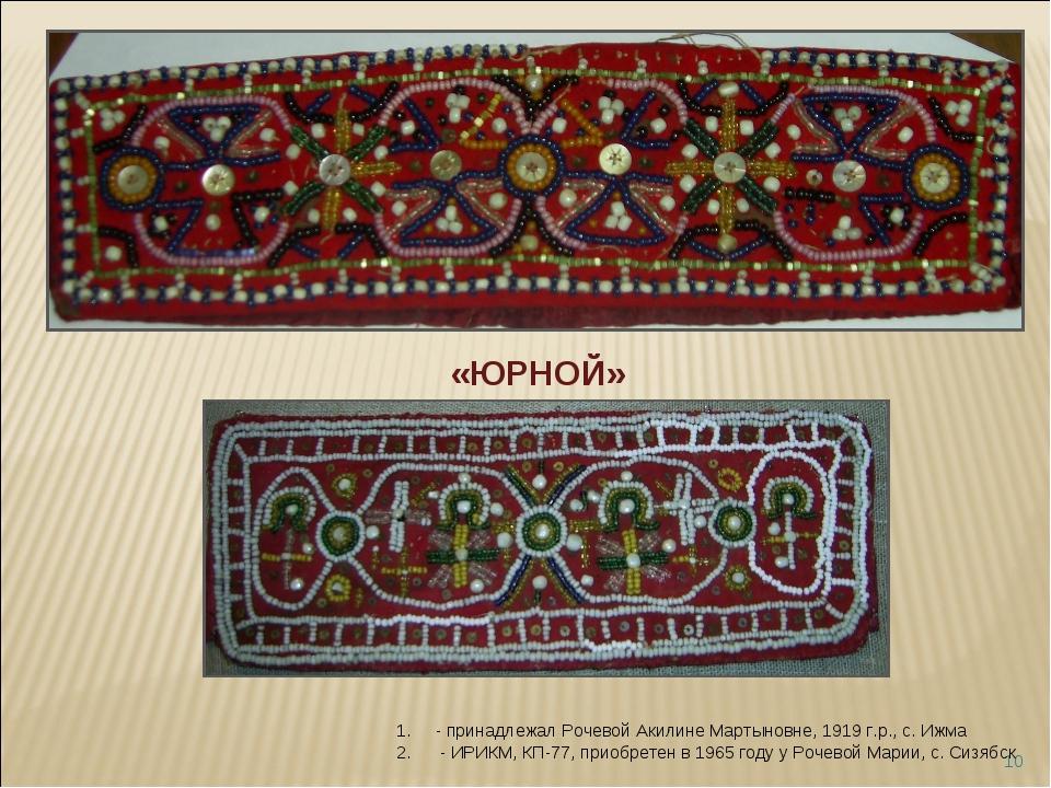 * «ЮРНОЙ» - принадлежал Рочевой Акилине Мартыновне, 1919 г.р., с. Ижма - ИРИК...