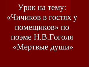 Урок на тему: «Чичиков в гостях у помещиков» по поэме Н.В.Гоголя «Мертвые ду