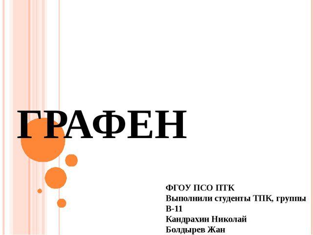 ГРАФЕН ФГОУ ПСО ПТК Выполнили студенты ТПК, группы В-11 Кандрахин Николай Бол...