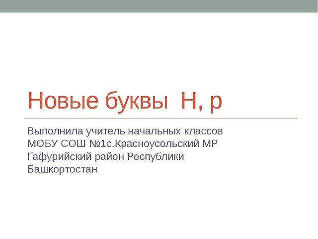 Новые буквы Н, р Выполнила учитель начальных классов МОБУ СОШ №1с.Красноусоль...