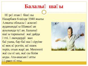 Балалық шағы Нұрсұлтан Әбішұлы Назарбаев 6-шілде 1940 жылы Алматы облысы Қаск