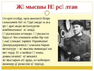 Жұмысшы Нұрсұлтан Ол ерте есейді, орта мектепті бітіре салысымен Кеңес Одағын