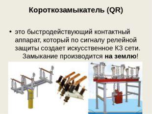 Короткозамыкатель (QR) это быстродействующий контактный аппарат, который по с