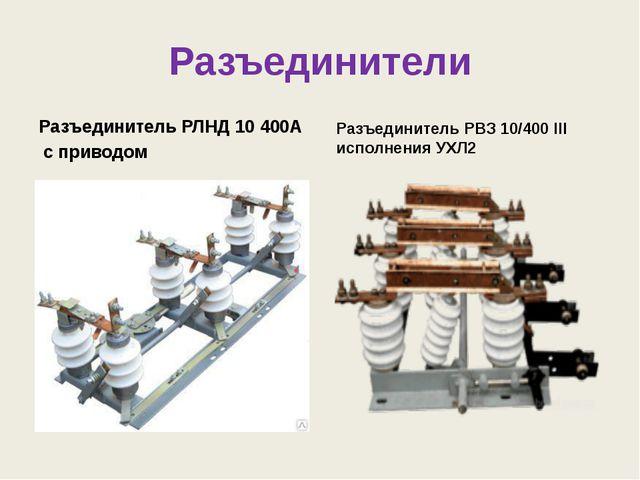 Разъединители Разъединитель РЛНД 10 400А с приводом Разъединитель РВЗ 10/400...
