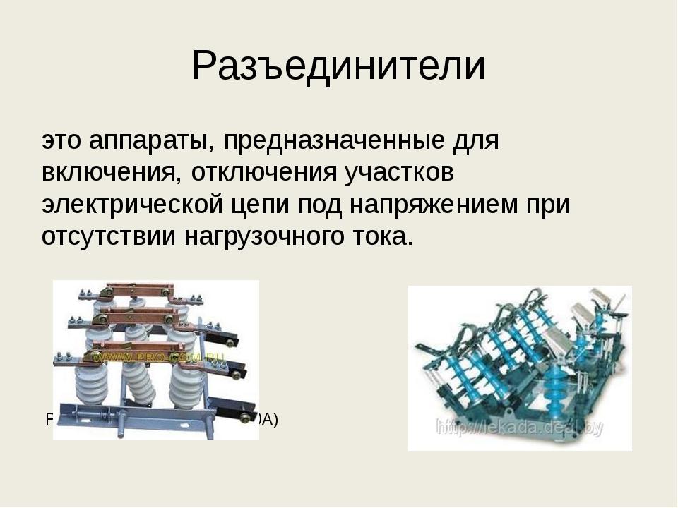 Разъединители это аппараты, предназначенные для включения, отключения участко...