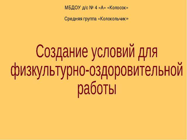МБДОУ д/с № 4 «А» «Колосок» Средняя группа «Колокольчик»