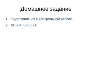 Домашнее задание Подготовиться к контрольной работе. № 364, 370,371.