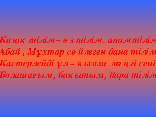 Қазақ тілім – өз тілім , анам тілім , Абай , Мұхтар сөйлеген дана тілім . Қас...