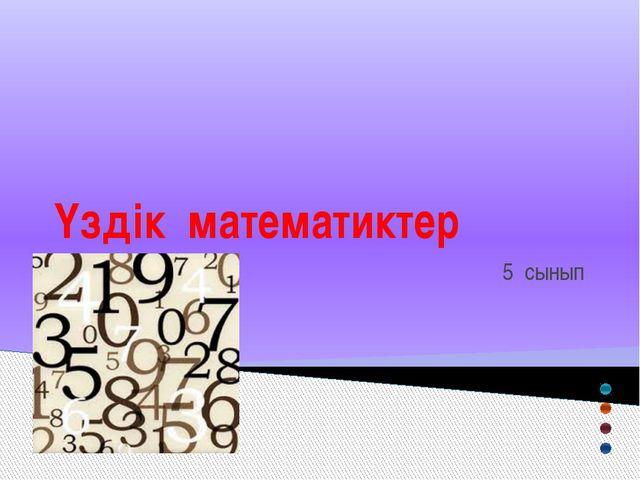 Үздік математиктер 5 сынып