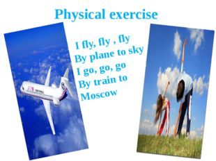 Physical exercise I fly, fly , fly By plane to sky I go, go, go By train to M