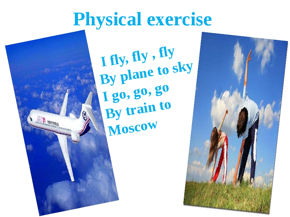 Physical exercise I fly, fly , fly By plane to sky I go, go, go By train to M...