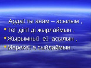 Ардақты анам – асылым , Теңдігіңді жырлаймын . Жырымның ең асылын , Мерекеңе
