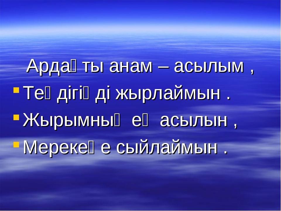 Ардақты анам – асылым , Теңдігіңді жырлаймын . Жырымның ең асылын , Мерекеңе...