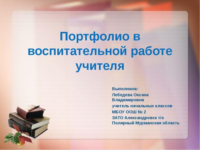 Портфолио в воспитательной работе учителя Выполнила: Лебедева Оксана Владимир...