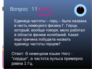 Вопрос 11: Единица частоты – герц – была названа в честь немецкого физика Г.